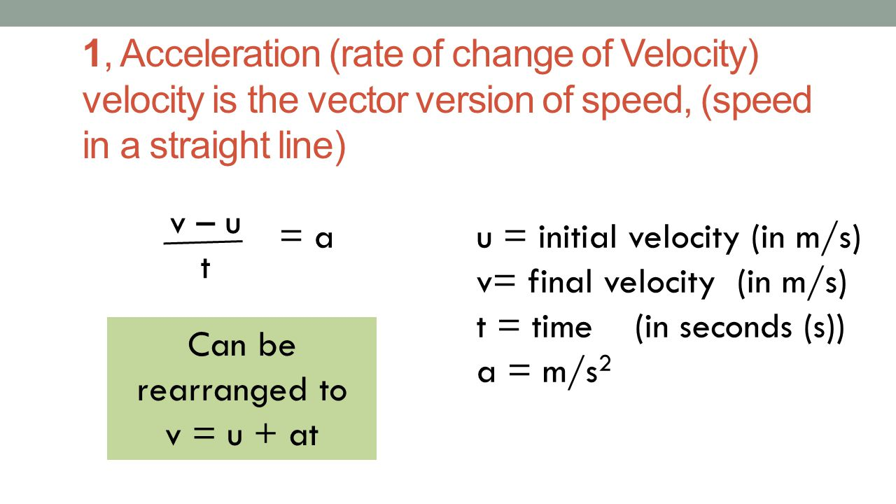 1, Acceleration (rate of change of Velocity) velocity is the vector version of speed, (speed in a straight line)