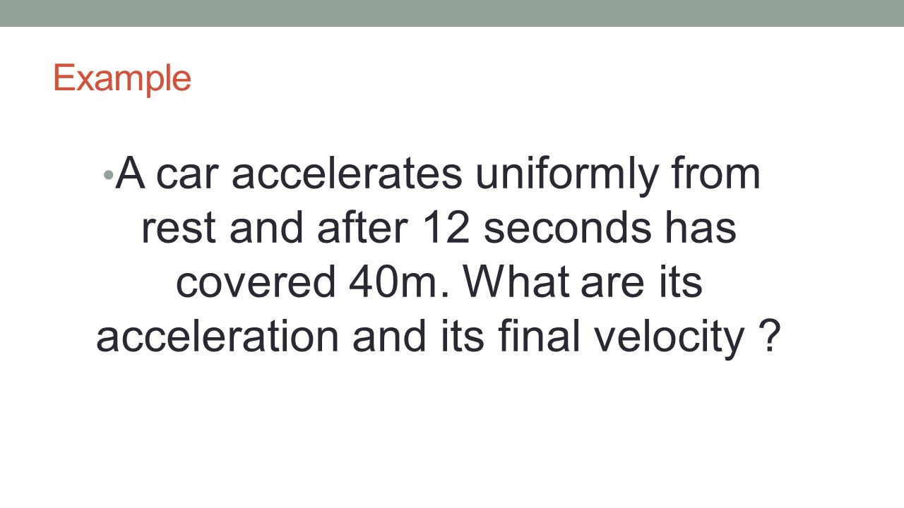 Example A car accelerates uniformly from rest and after 12 seconds has covered 40m.