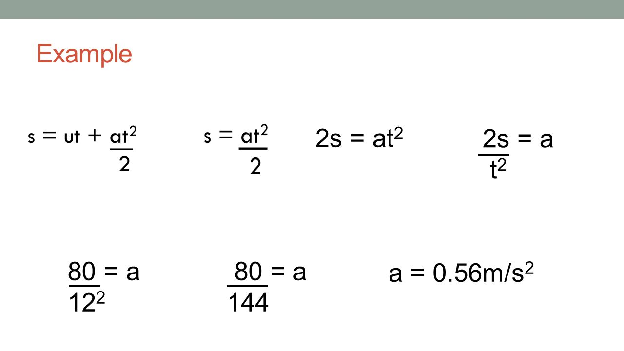 Example 2s = at2 2s = a t2 80 = a 122 80 = a 144 a = 0.56m/s2