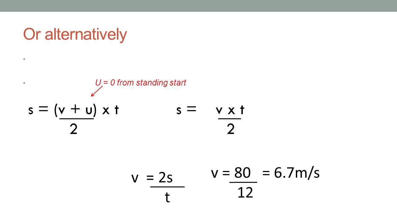 Or alternatively s = (v + u) x t 2 s = v x t 2 v = 80 = 6.7m/s 12
