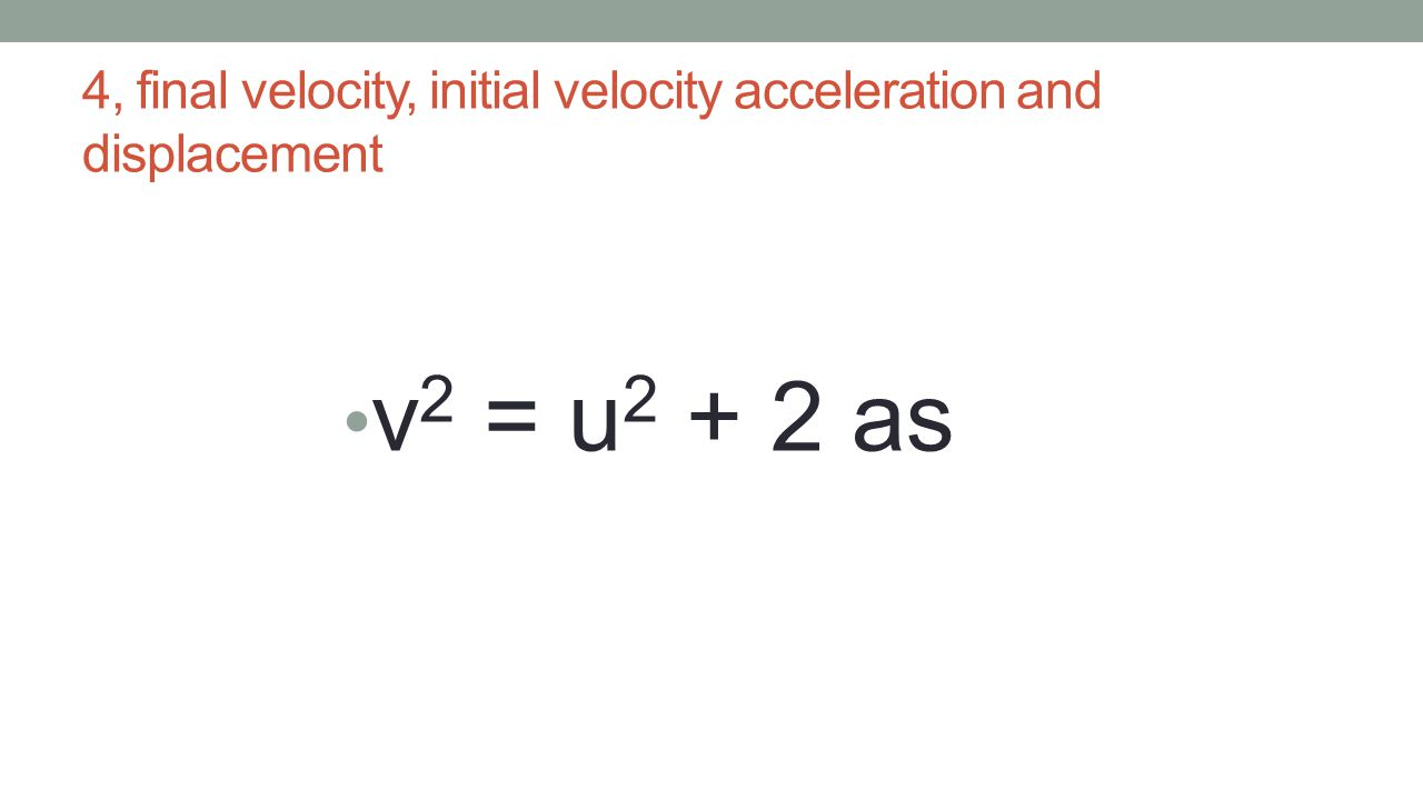 4, final velocity, initial velocity acceleration and displacement