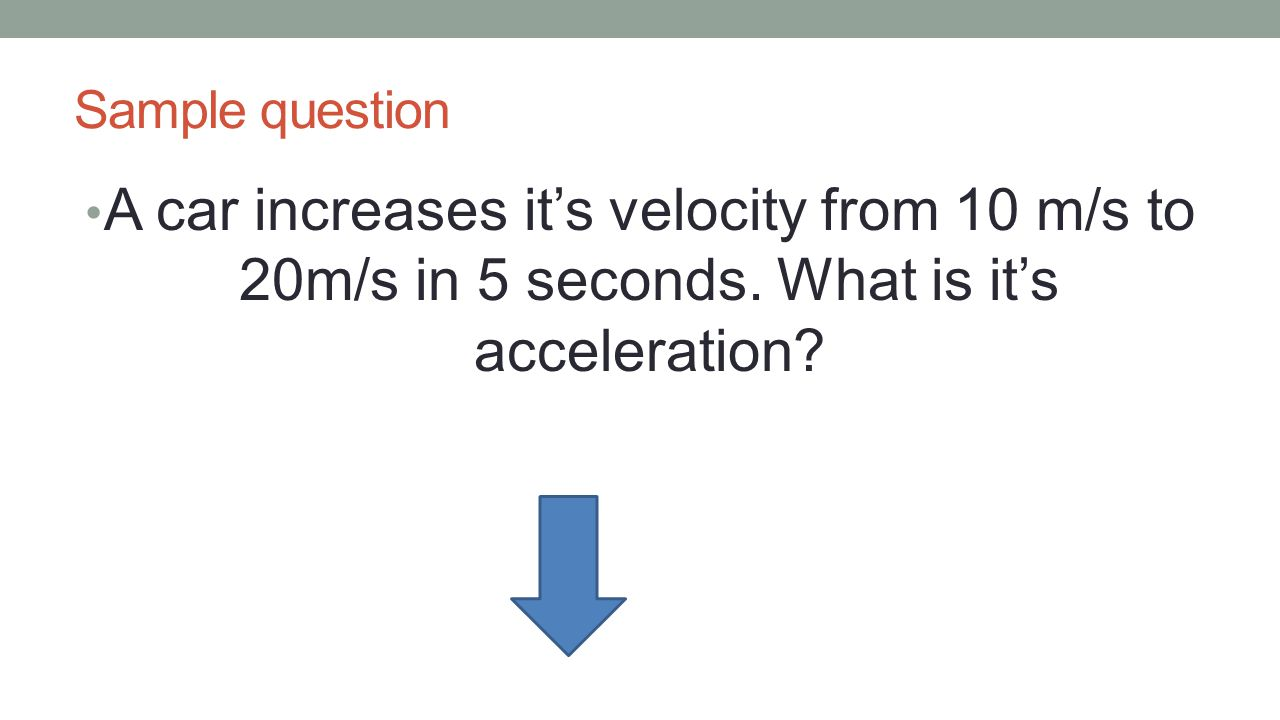 Sample question A car increases it's velocity from 10 m/s to 20m/s in 5 seconds.