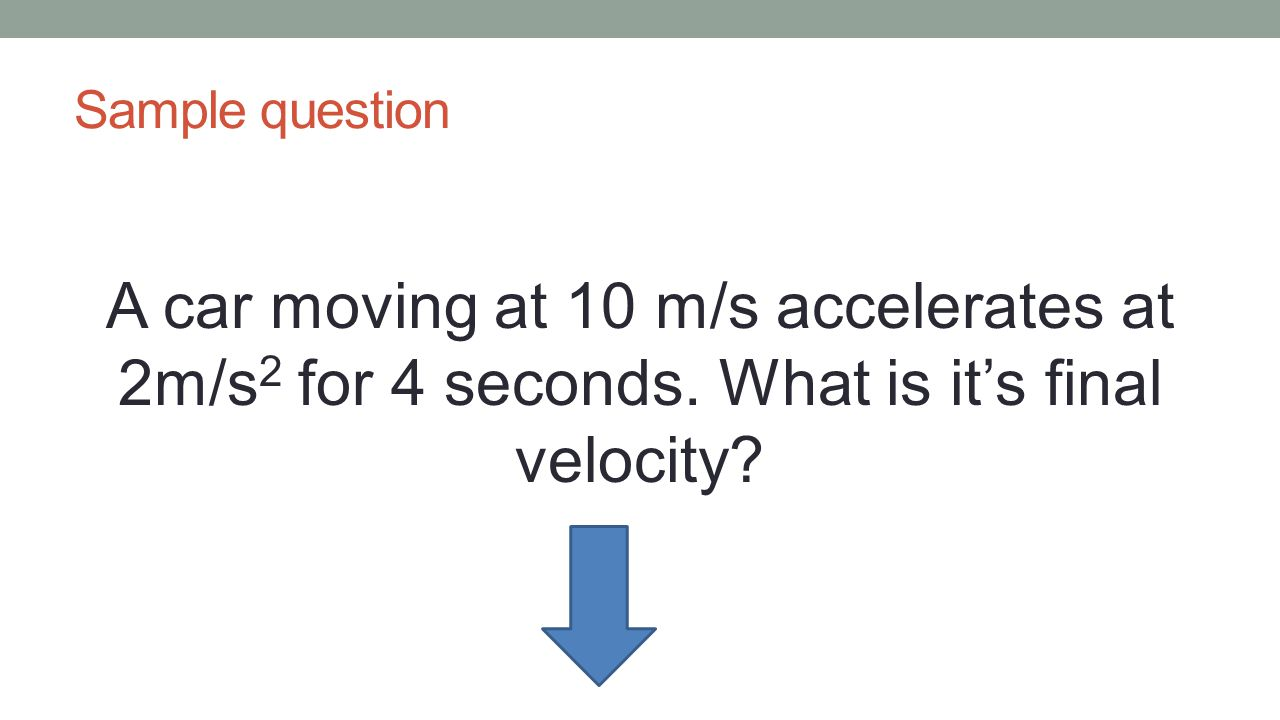 Sample question A car moving at 10 m/s accelerates at 2m/s2 for 4 seconds.