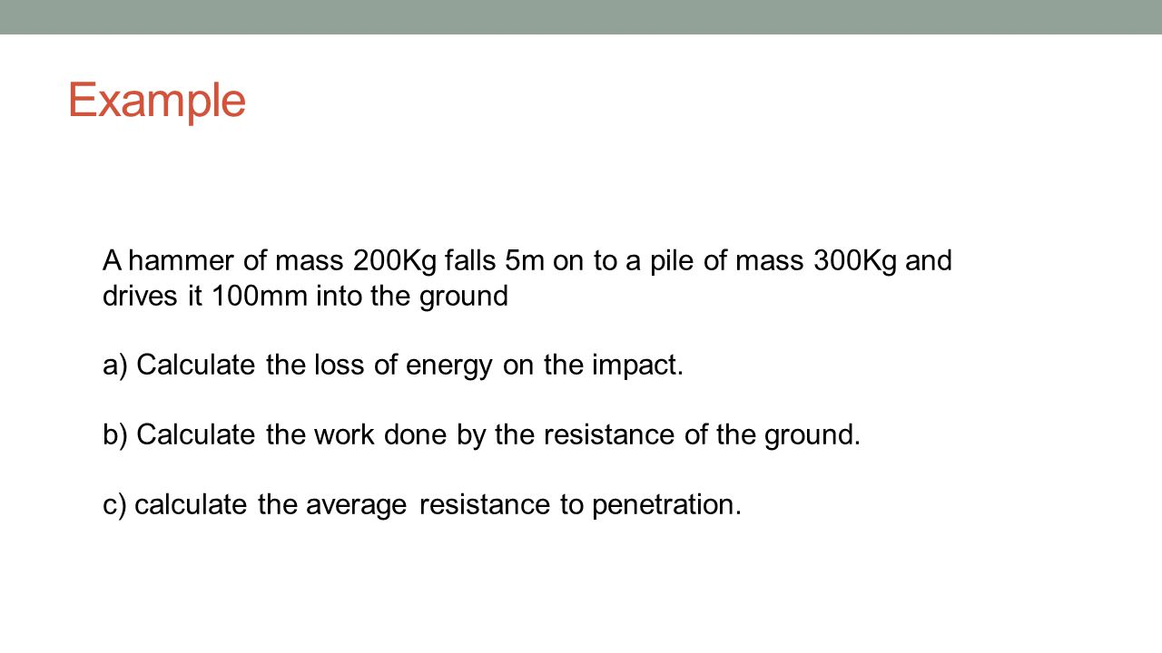 Example A hammer of mass 200Kg falls 5m on to a pile of mass 300Kg and drives it 100mm into the ground.