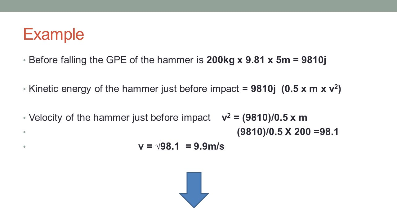 Example Before falling the GPE of the hammer is 200kg x 9.81 x 5m = 9810j. Kinetic energy of the hammer just before impact = 9810j (0.5 x m x v2)