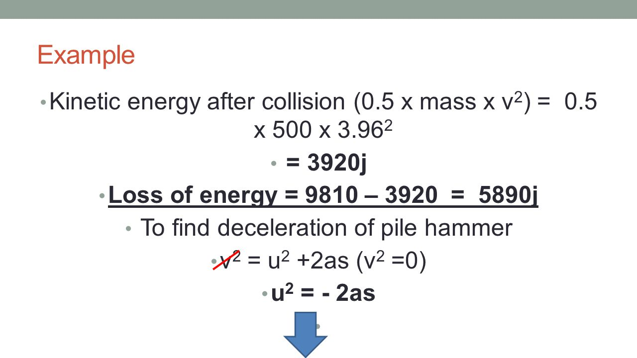 Example Kinetic energy after collision (0.5 x mass x v2) = 0.5 x 500 x 3.962. = 3920j. Loss of energy = 9810 – 3920 = 5890j.