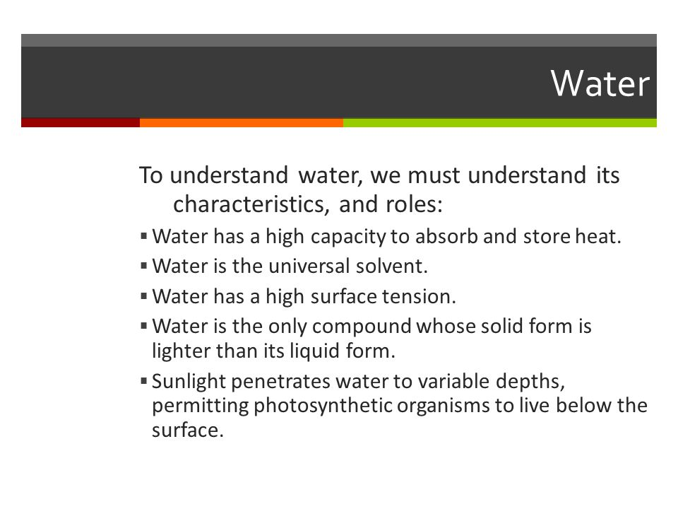 Water To understand water, we must understand its characteristics, and roles: Water has a high capacity to absorb and store heat.