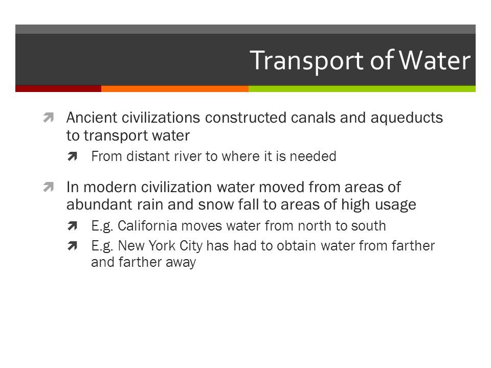 Transport of Water Ancient civilizations constructed canals and aqueducts to transport water. From distant river to where it is needed.