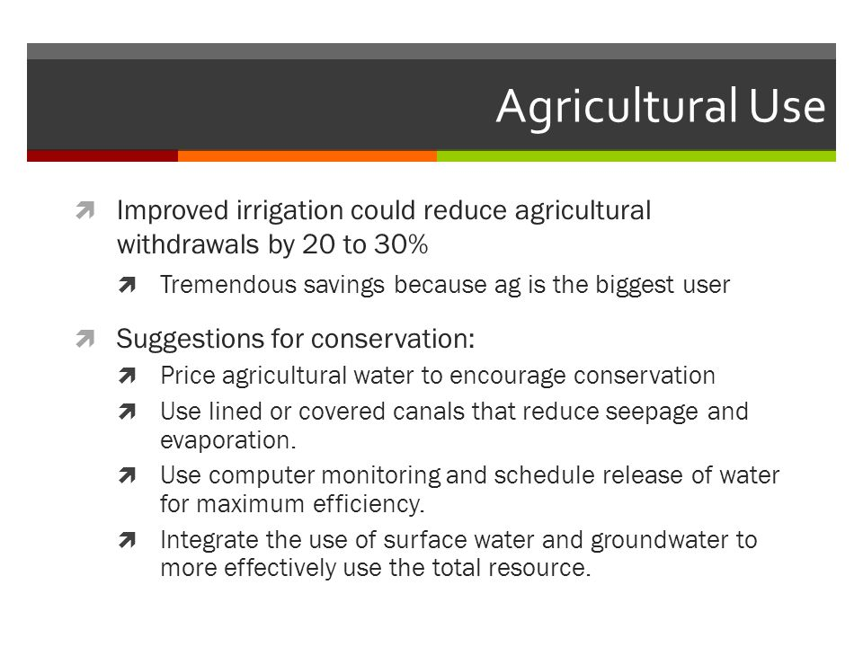 Agricultural Use Improved irrigation could reduce agricultural withdrawals by 20 to 30% Tremendous savings because ag is the biggest user.