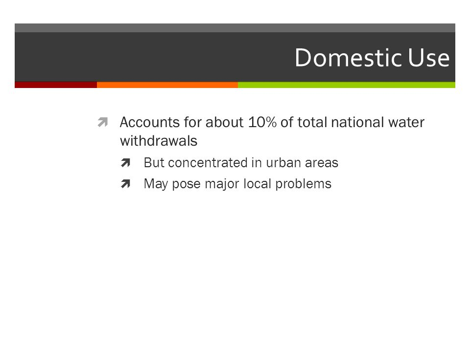 Domestic Use Accounts for about 10% of total national water withdrawals. But concentrated in urban areas.