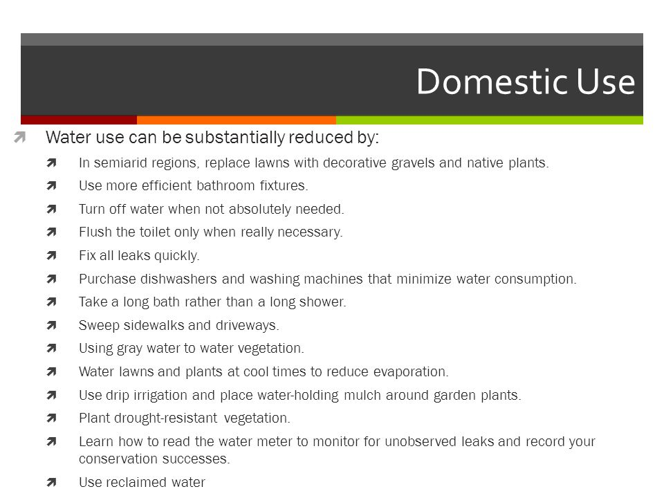 Domestic Use Water use can be substantially reduced by: