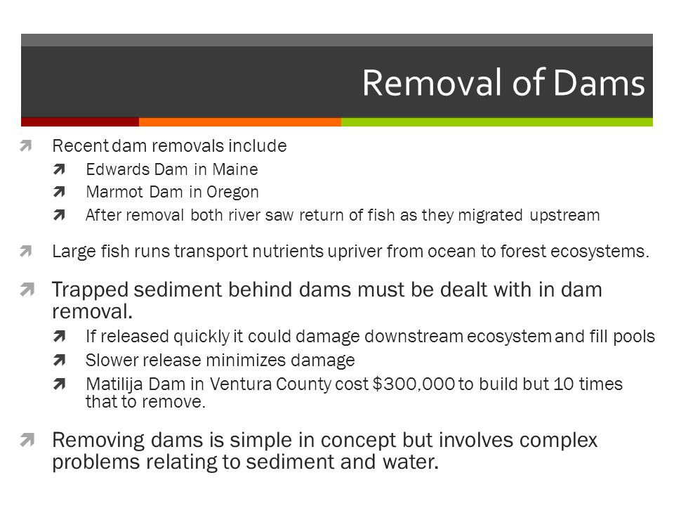 Removal of Dams Recent dam removals include. Edwards Dam in Maine. Marmot Dam in Oregon.