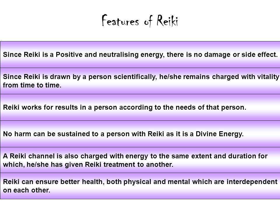 Features of Reiki Since Reiki is a Positive and neutralising energy, there is no damage or side effect.