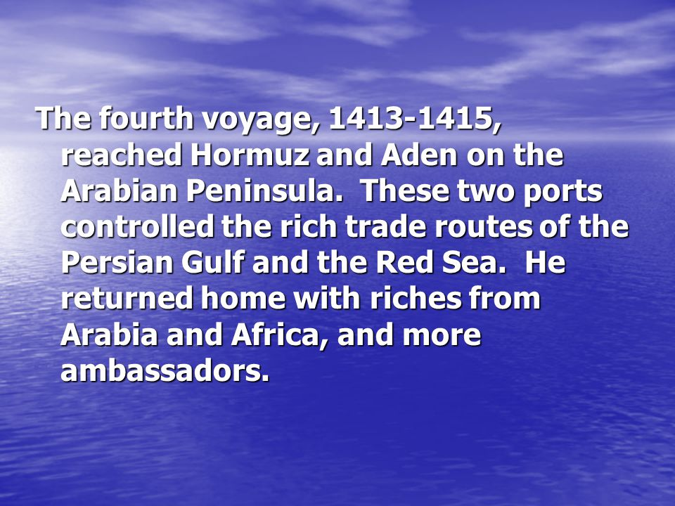 The fourth voyage, 1413-1415, reached Hormuz and Aden on the Arabian Peninsula.
