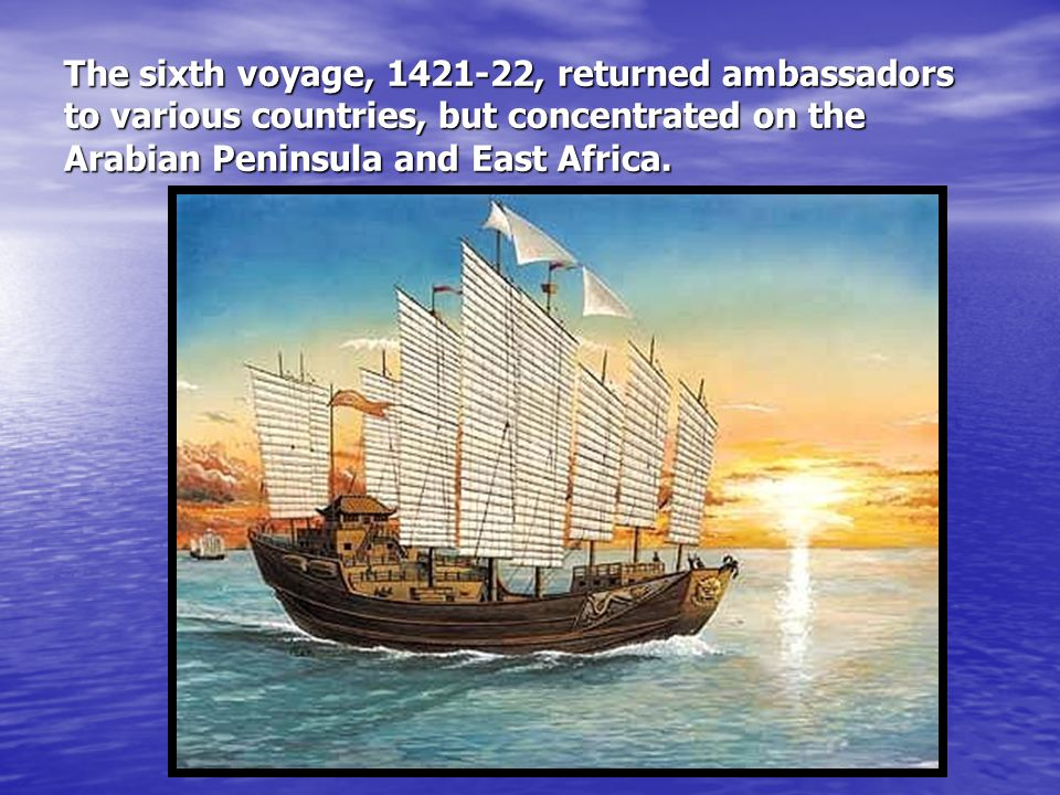 The sixth voyage, 1421-22, returned ambassadors to various countries, but concentrated on the Arabian Peninsula and East Africa.