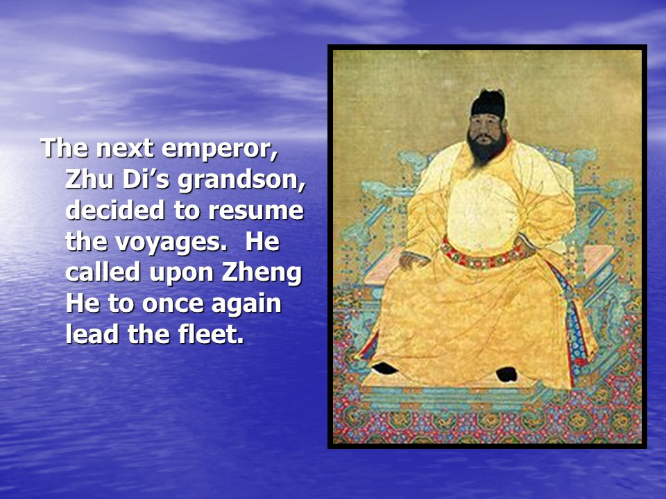 The next emperor, Zhu Di's grandson, decided to resume the voyages