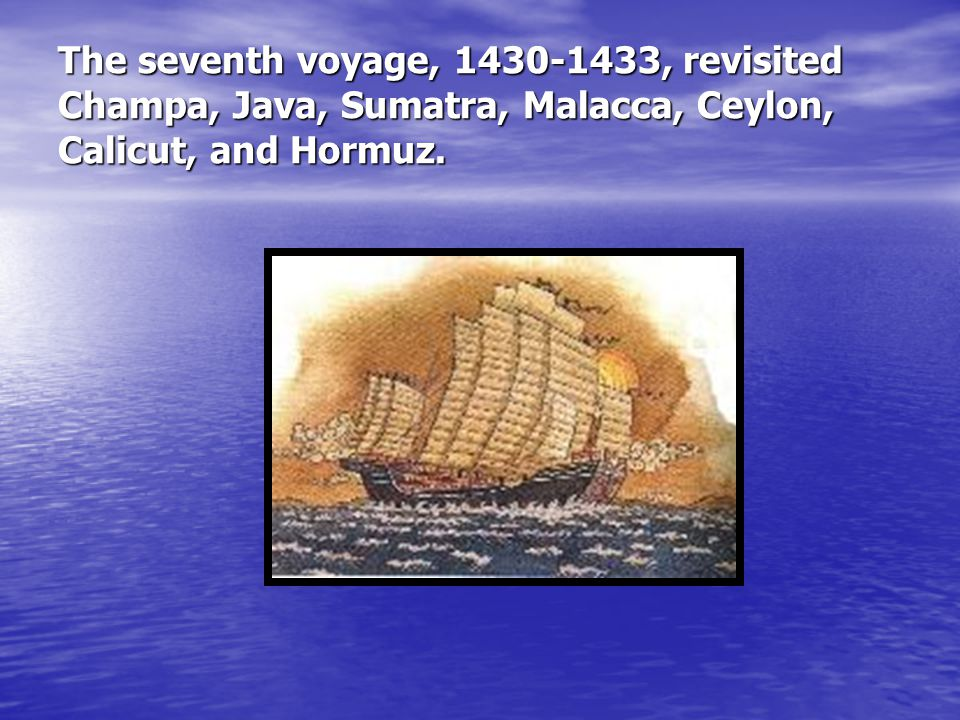 The seventh voyage, 1430-1433, revisited Champa, Java, Sumatra, Malacca, Ceylon, Calicut, and Hormuz.