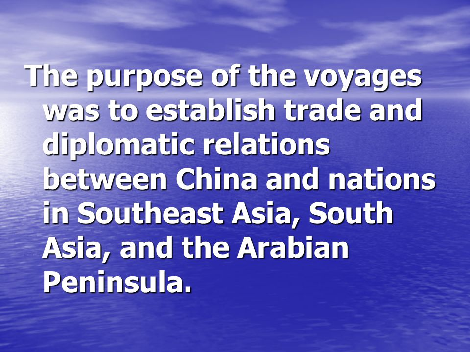 The purpose of the voyages was to establish trade and diplomatic relations between China and nations in Southeast Asia, South Asia, and the Arabian Peninsula.