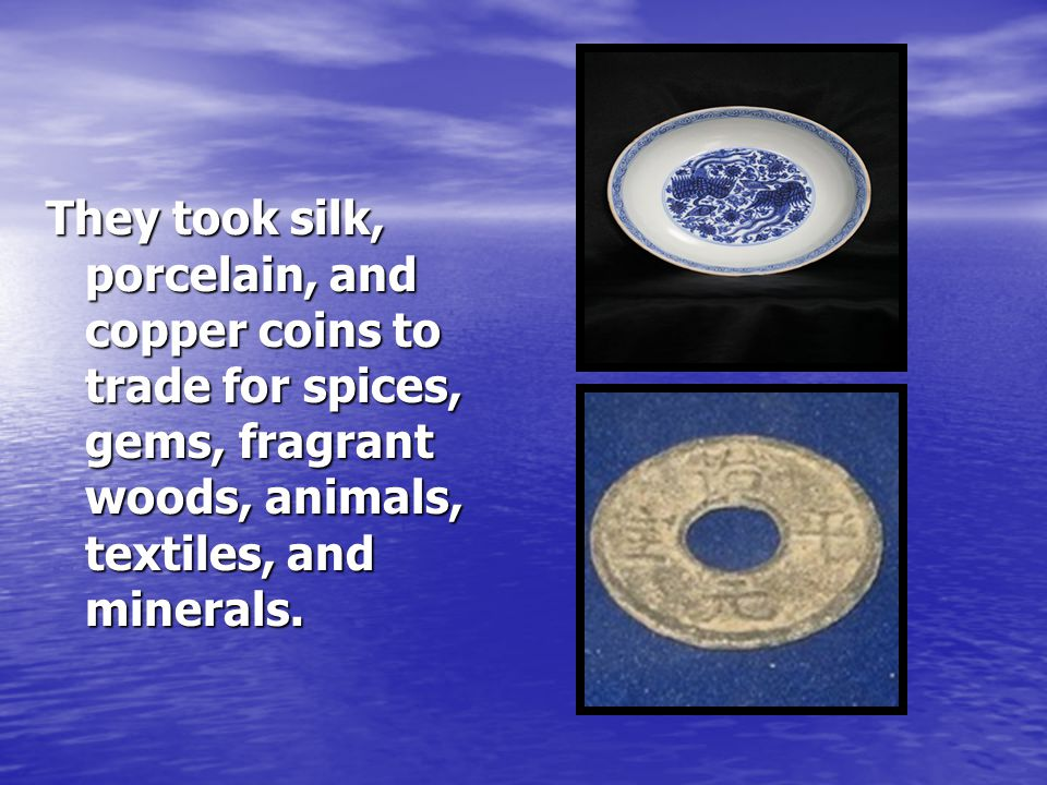 They took silk, porcelain, and copper coins to trade for spices, gems, fragrant woods, animals, textiles, and minerals.
