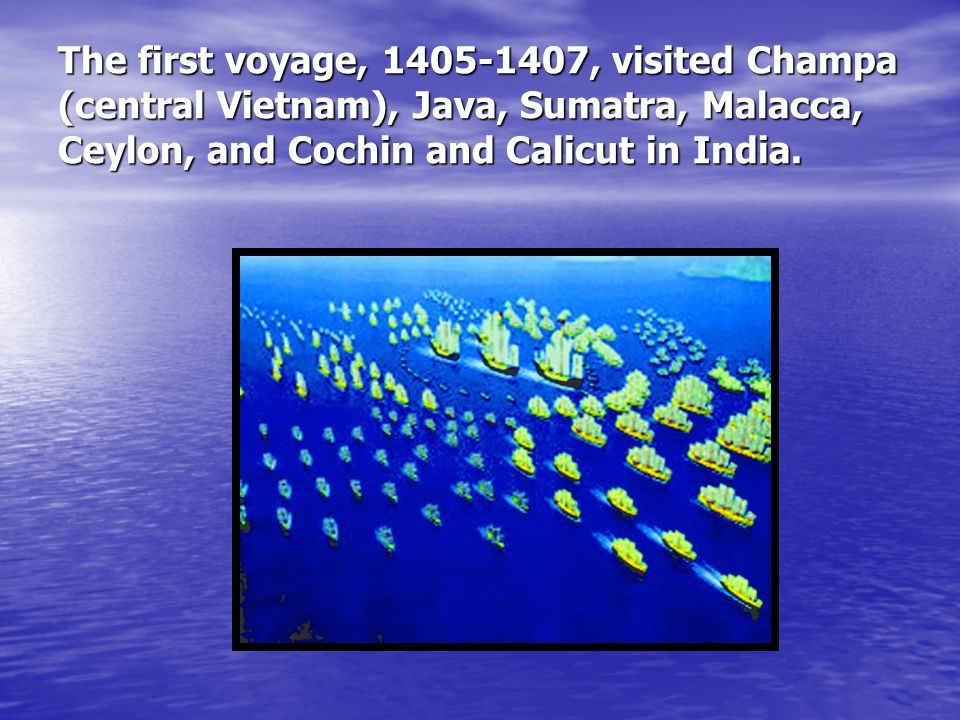The first voyage, 1405-1407, visited Champa (central Vietnam), Java, Sumatra, Malacca, Ceylon, and Cochin and Calicut in India.