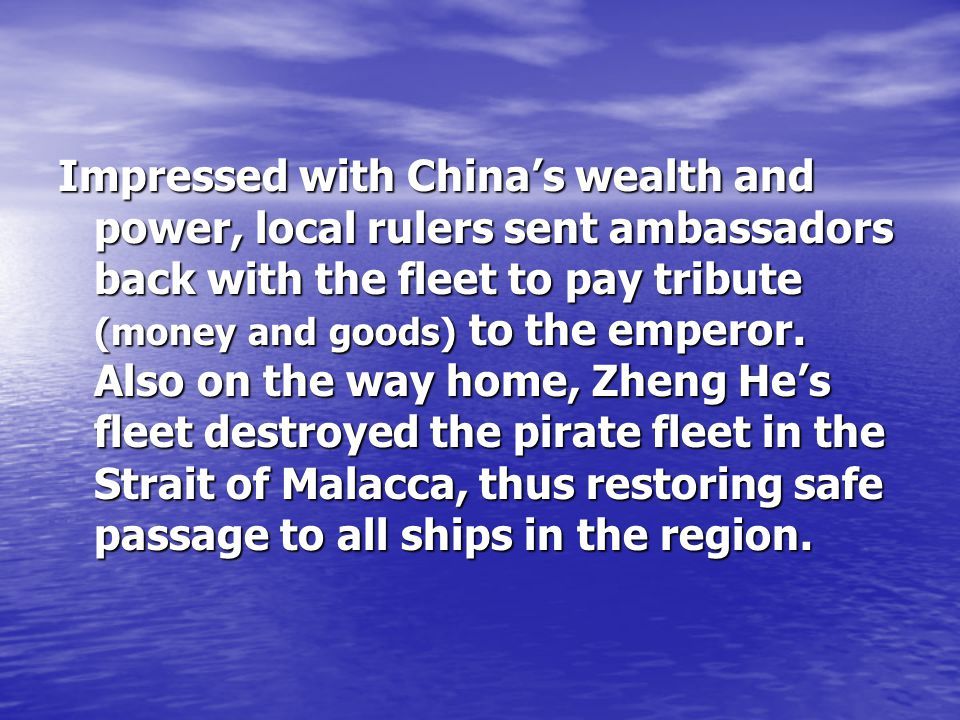 Impressed with China's wealth and power, local rulers sent ambassadors back with the fleet to pay tribute (money and goods) to the emperor.