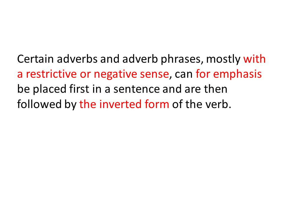 Certain adverbs and adverb phrases, mostly with a restrictive or negative sense, can for emphasis be placed first in a sentence and are then followed by the inverted form of the verb.