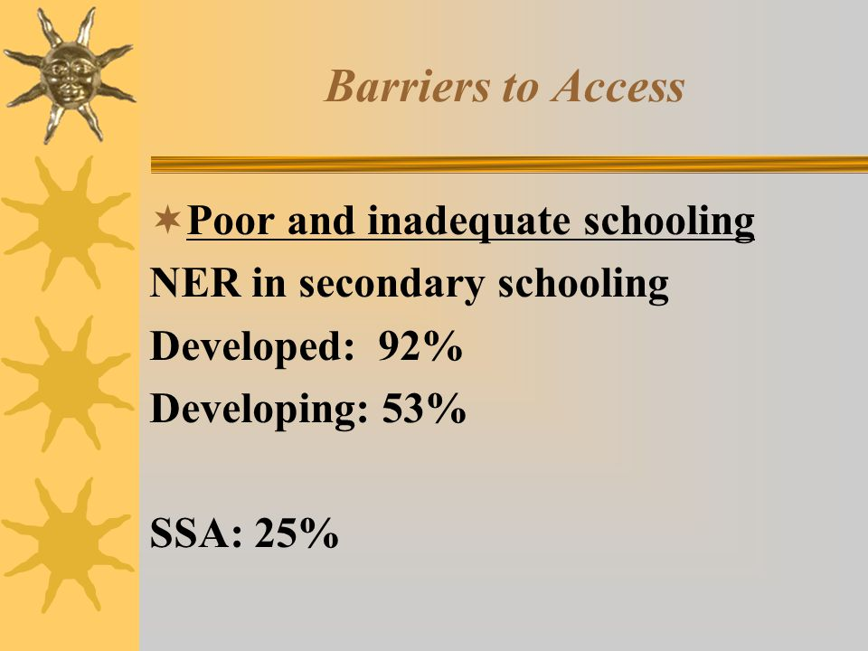 Barriers to Access Poor and inadequate schooling