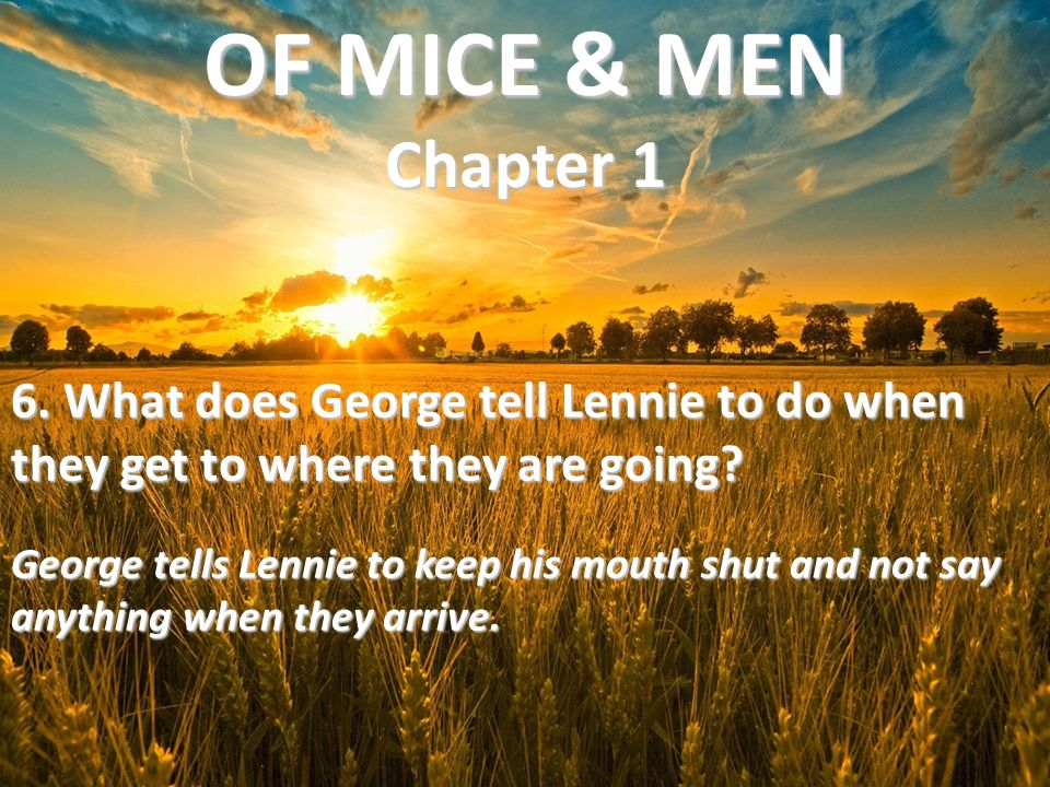 OF MICE & MEN Chapter 1 6. What does George tell Lennie to do when they get to where they are going