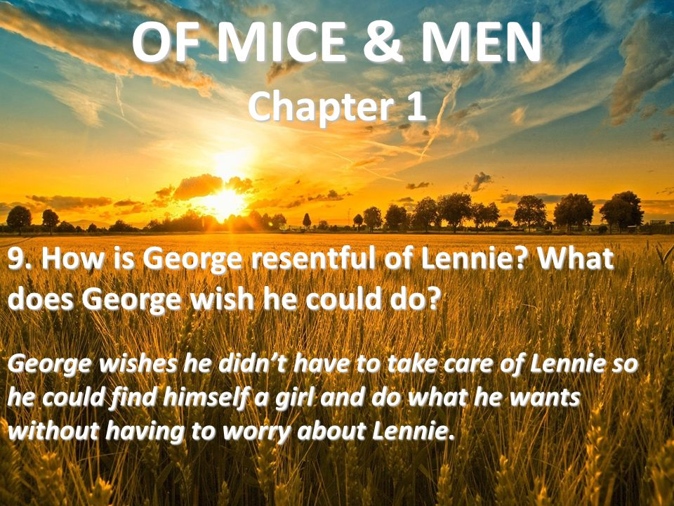 OF MICE & MEN Chapter 1 9. How is George resentful of Lennie What does George wish he could do