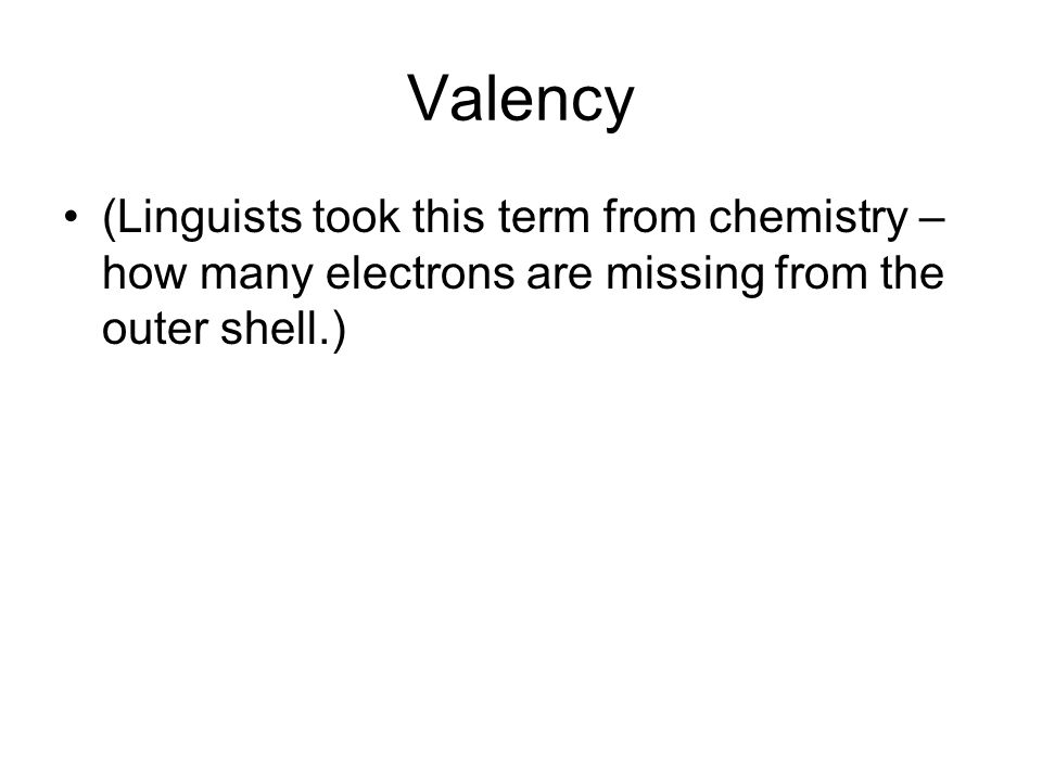 Valency (Linguists took this term from chemistry – how many electrons are missing from the outer shell.)