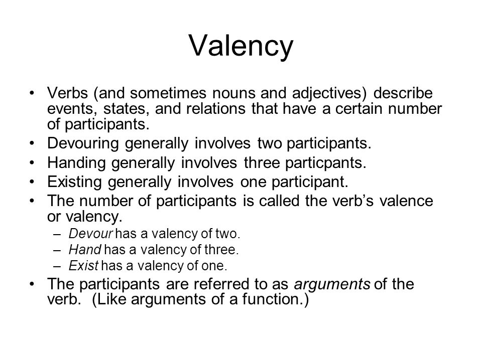 Valency Verbs (and sometimes nouns and adjectives) describe events, states, and relations that have a certain number of participants.