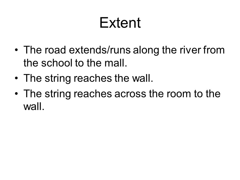 Extent The road extends/runs along the river from the school to the mall. The string reaches the wall.