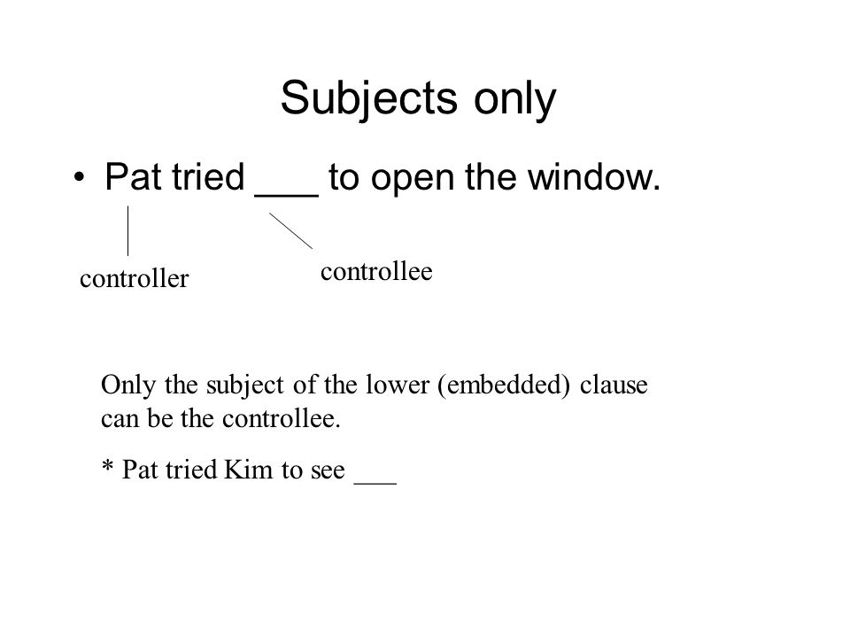 Subjects only Pat tried ___ to open the window. controllee controller