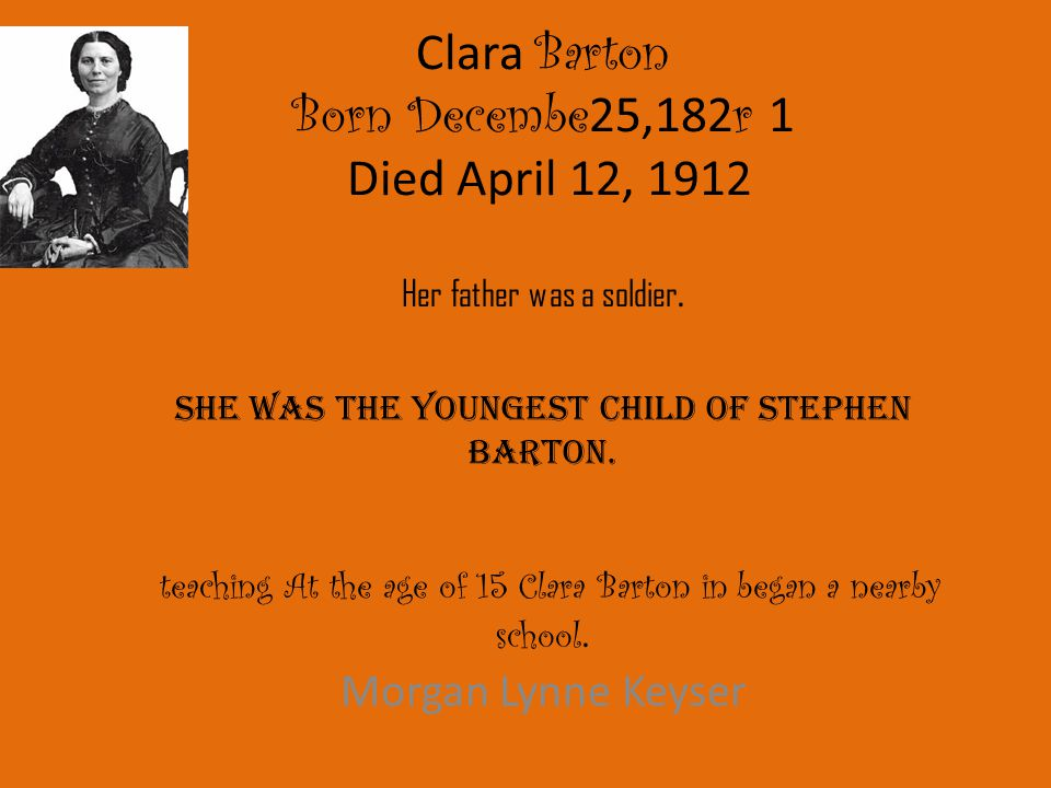 Clara Barton Born Decembe25,182r 1 Died April 12, 1912 Her father was a soldier. She was the youngest child of Stephen Barton. teaching At the age of 15 Clara Barton in began a nearby school.