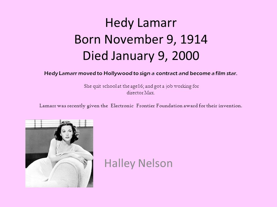 Hedy Lamarr Born November 9, 1914 Died January 9, 2000 Hedy Lamarr moved to Hollywood to sign a contract and become a film star. She quit school at the age16; and got a job working for director Max. Lamarr was recently given the Electronic Frontier Foundation award for their invention.