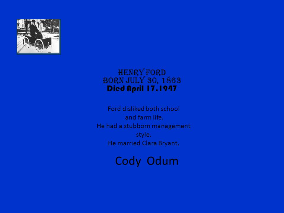 Cody Odum Henry Ford Born July 30, 1863 Died April 17,1947
