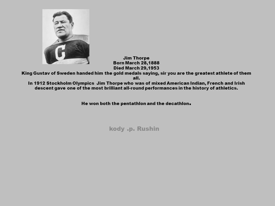 Jim Thorpe Born March 28,1888 Died March 29,1953 King Gustav of Sweden handed him the gold medals saying, sir you are the greatest athlete of them all. In 1912 Stockholm Olympics Jim Thorpe who was of mixed American Indian, French and Irish descent gave one of the most brilliant all-round performances in the history of athletics. He won both the pentathlon and the decathlon.