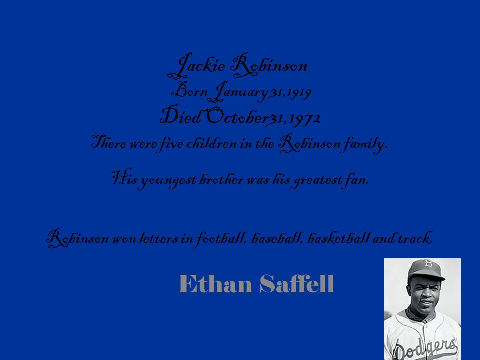 Jackie Robinson Born January 31,1919 Died October31,1972 There were five children in the Robinson family. His youngest brother was his greatest fan. Robinson won letters in football, baseball, basketball and track.