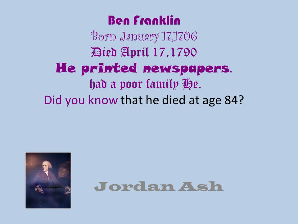 Ben Franklin Born January 17,1706 Died April 17,1790 He printed newspapers. had a poor family He. Did you know that he died at age 84