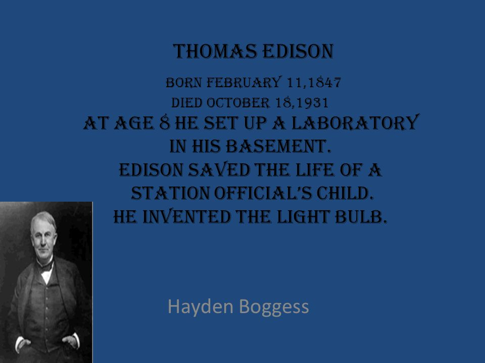 Thomas Edison Born February 11,1847 Died October 18,1931 At age 8 he set up a laboratory in his basement. Edison saved the life of a station official's child. He invented the light bulb.