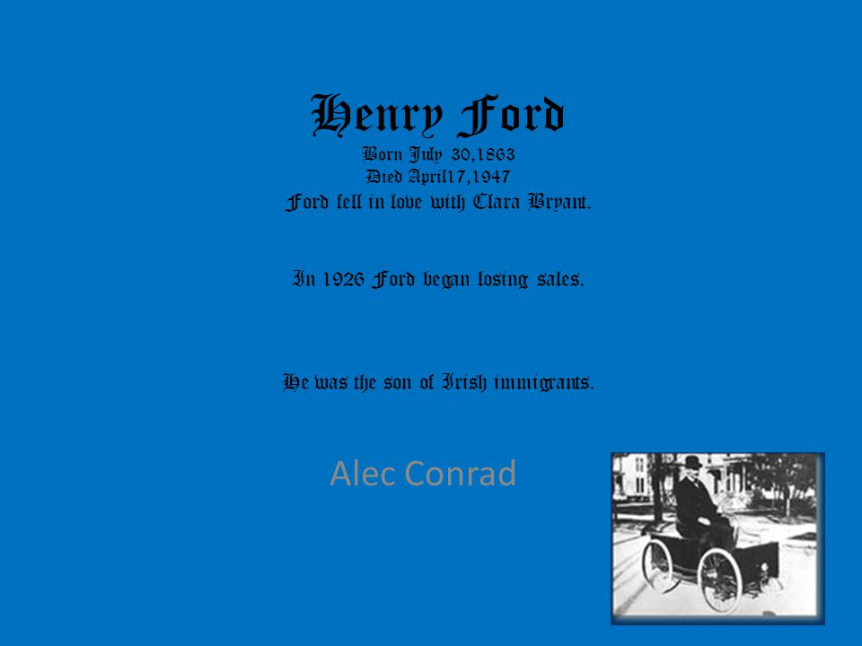 Henry Ford Born July 30,1863 Died April17,1947 Ford fell in love with Clara Bryant. In 1926 Ford began losing sales. He was the son of Irish immigrants.
