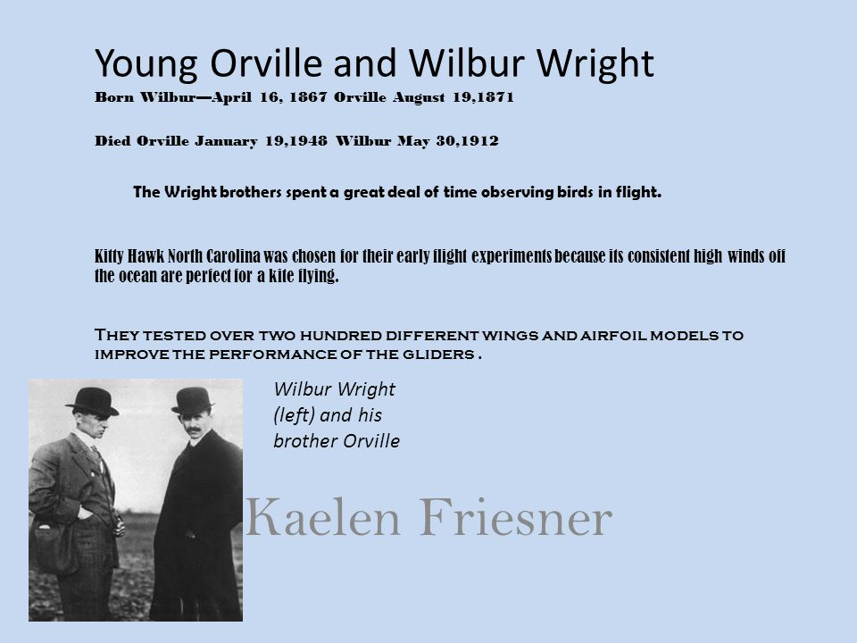 Young Orville and Wilbur Wright Born Wilbur—April 16, 1867 Orville August 19,1871 Died Orville January 19,1948 Wilbur May 30,1912 The Wright brothers spent a great deal of time observing birds in flight. Kitty Hawk North Carolina was chosen for their early flight experiments because its consistent high winds off the ocean are perfect for a kite flying. They tested over two hundred different wings and airfoil models to improve the performance of the gliders.
