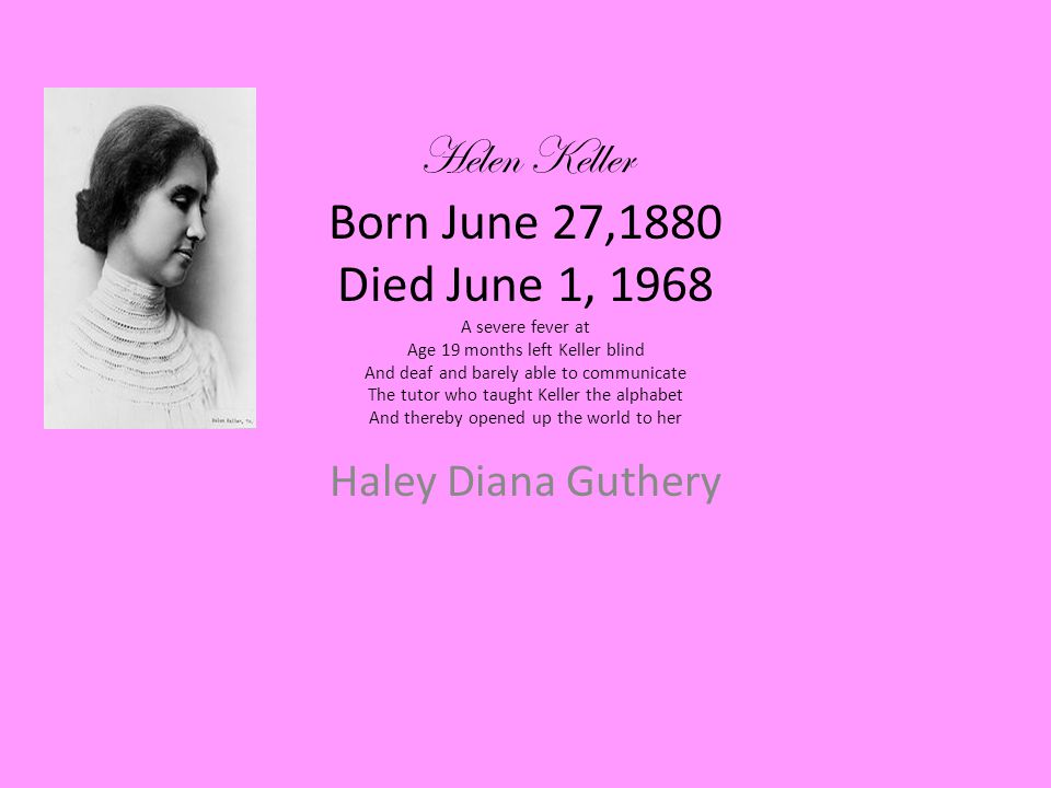 Helen Keller Born June 27,1880 Died June 1, 1968 A severe fever at Age 19 months left Keller blind And deaf and barely able to communicate The tutor who taught Keller the alphabet And thereby opened up the world to her