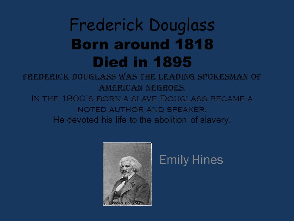 Frederick Douglass Born around 1818 Died in 1895 Frederick Douglass was the leading spokesman of American negroes. In the 1800's born a slave Douglass became a noted author and speaker. He devoted his life to the abolition of slavery.