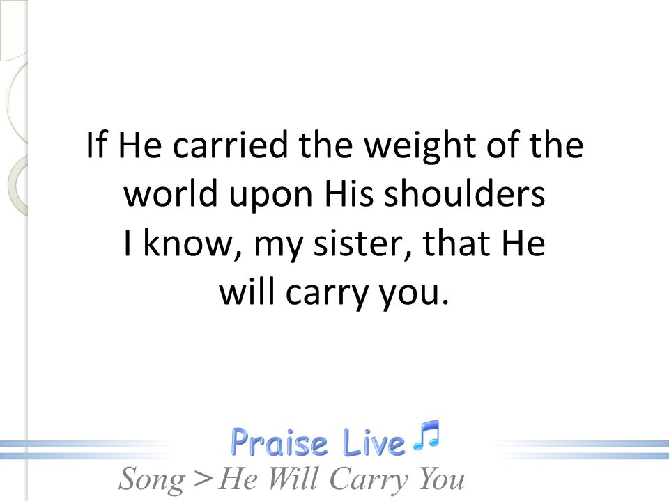 If He carried the weight of the world upon His shoulders I know, my sister, that He will carry you.