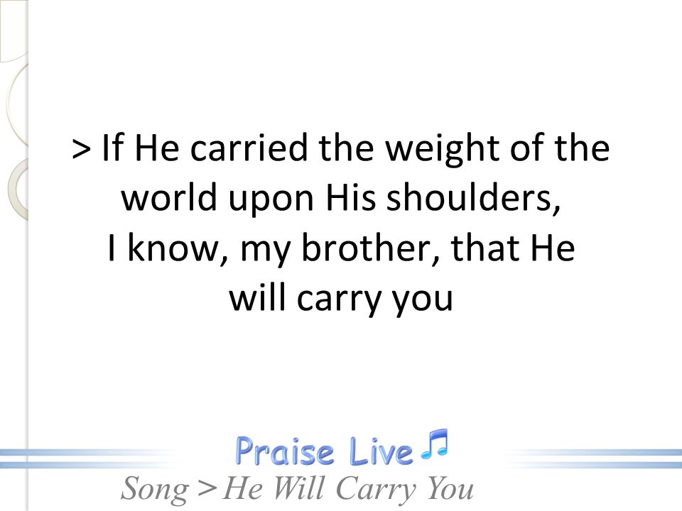 > If He carried the weight of the world upon His shoulders, I know, my brother, that He will carry you