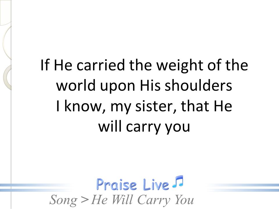 If He carried the weight of the world upon His shoulders I know, my sister, that He will carry you