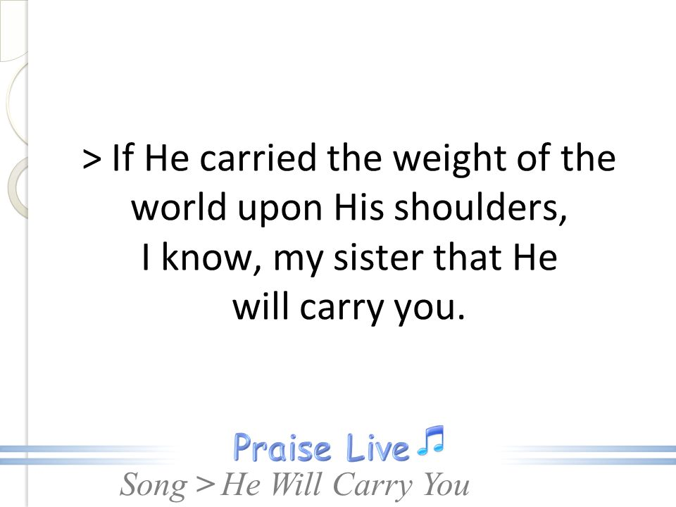 > If He carried the weight of the world upon His shoulders, I know, my sister that He will carry you.