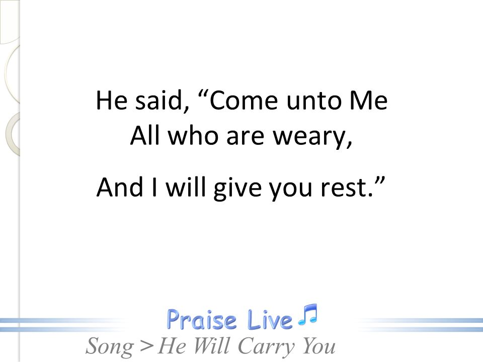 He said, Come unto Me All who are weary, And I will give you rest.