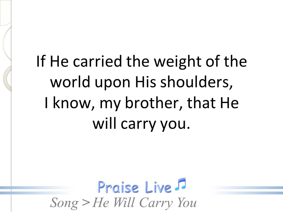 If He carried the weight of the world upon His shoulders, I know, my brother, that He will carry you.